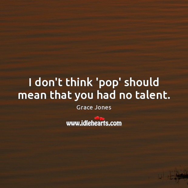 I don't think 'pop' should mean that you had no talent. Image