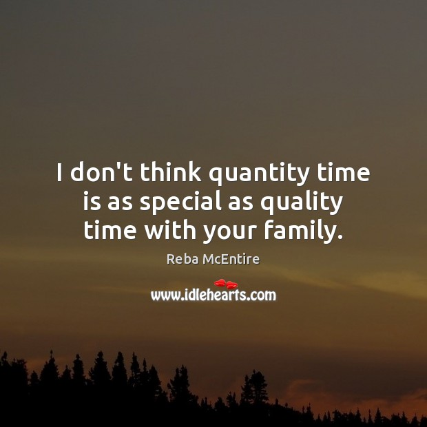 I don't think quantity time is as special as quality time with your family. Image