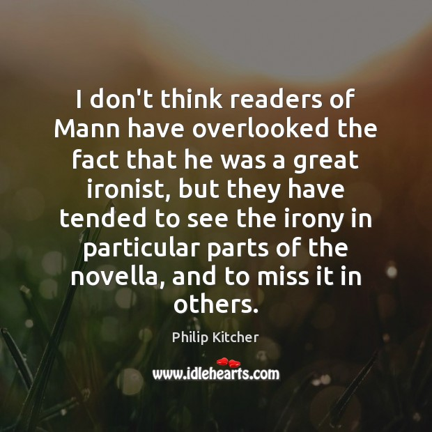 Philip Kitcher Picture Quote image saying: I don't think readers of Mann have overlooked the fact that he