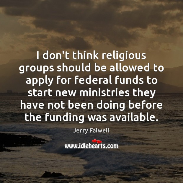 I don't think religious groups should be allowed to apply for federal Jerry Falwell Picture Quote