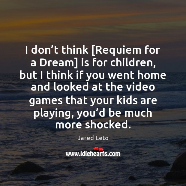 I don't think [Requiem for a Dream] is for children, but Jared Leto Picture Quote