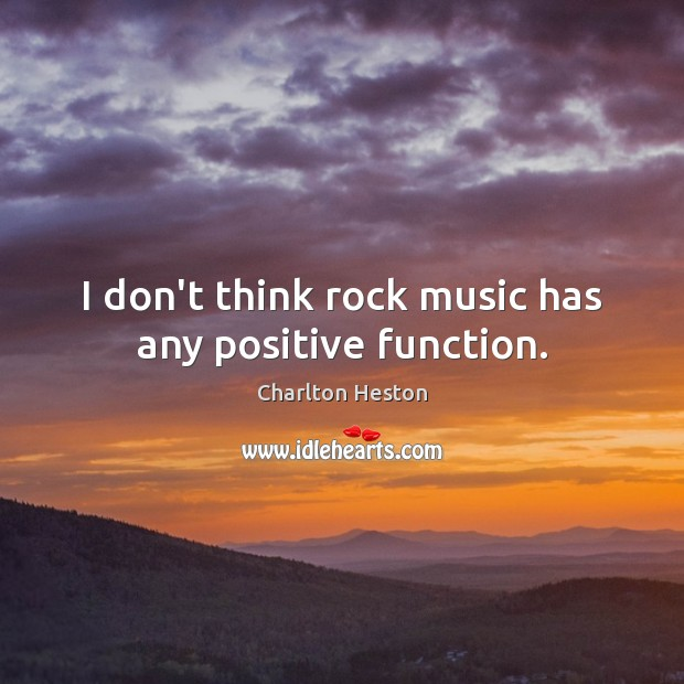 Image, I don't think rock music has any positive function.