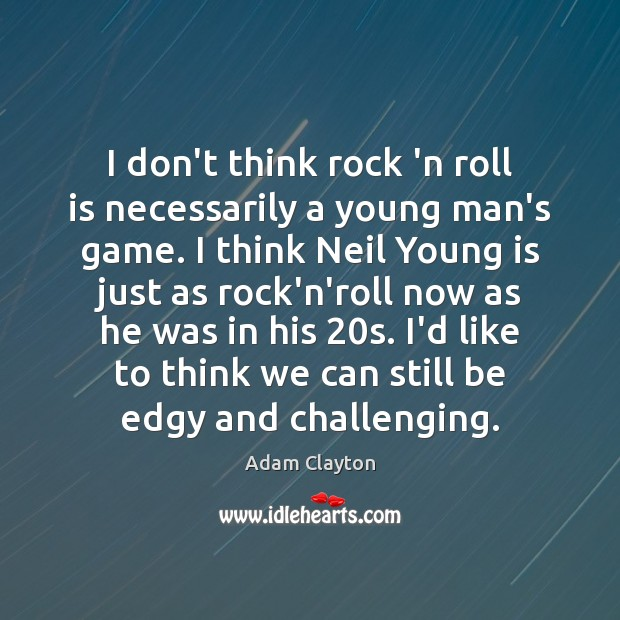 Image, I don't think rock 'n roll is necessarily a young man's game.