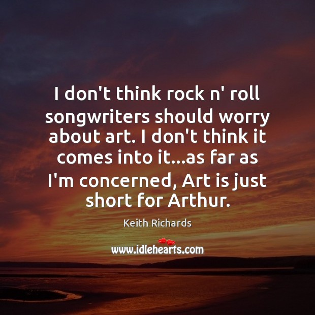 I don't think rock n' roll songwriters should worry about art. I Art Quotes Image