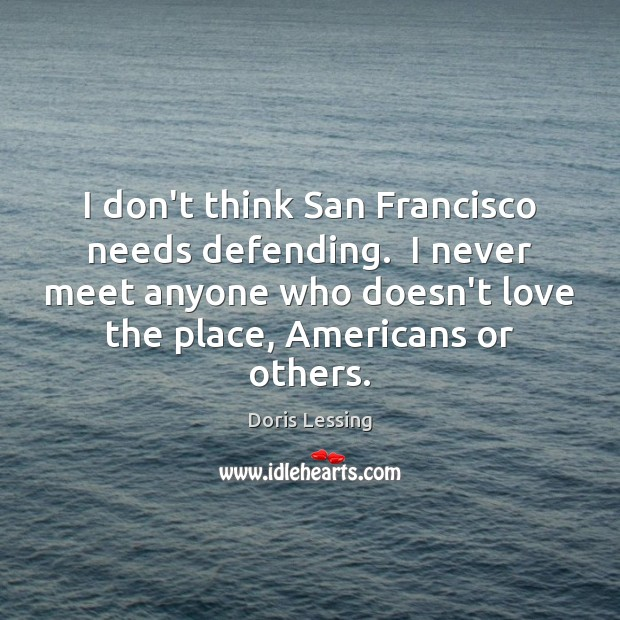 I don't think San Francisco needs defending.  I never meet anyone who Doris Lessing Picture Quote