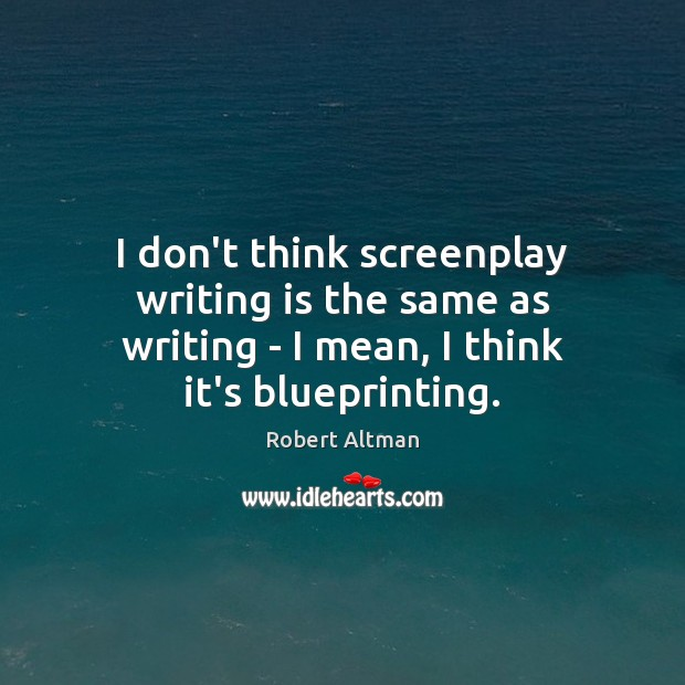 I don't think screenplay writing is the same as writing – I Robert Altman Picture Quote