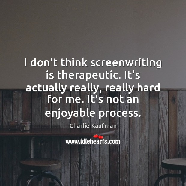 I don't think screenwriting is therapeutic. It's actually really, really hard for Image