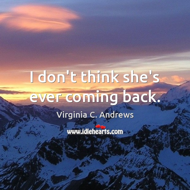 I don't think she's ever coming back. Image