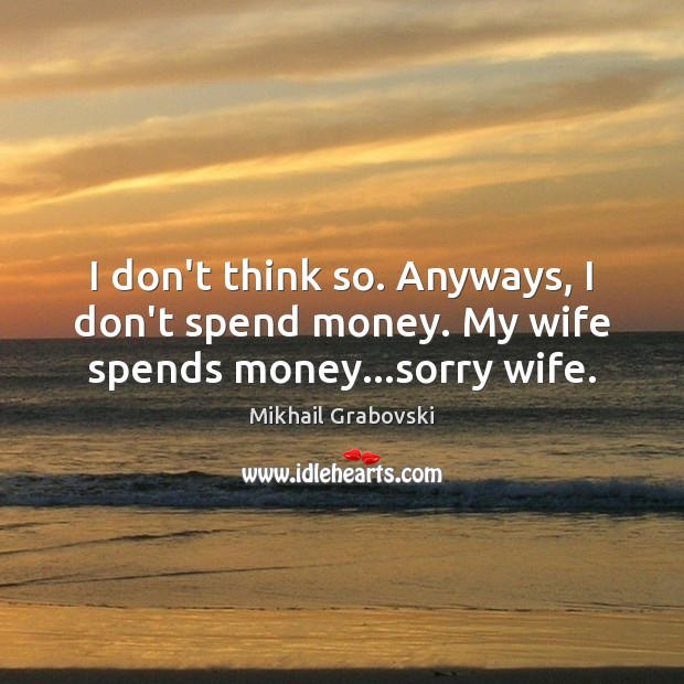 I don't think so. Anyways, I don't spend money. My wife spends money…sorry wife. Image