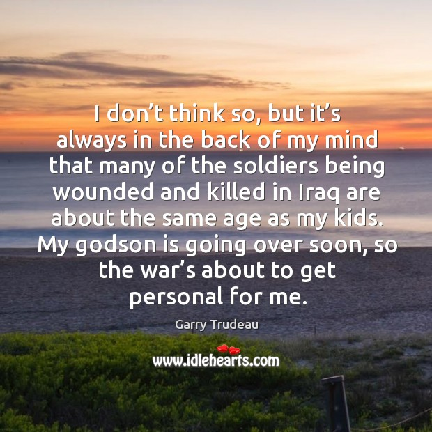 I don't think so, but it's always in the back of my mind that many of the soldiers Garry Trudeau Picture Quote