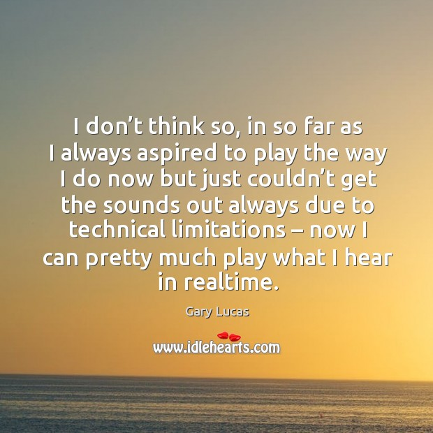 I don't think so, in so far as I always aspired to play the way I do now but just couldn't Image