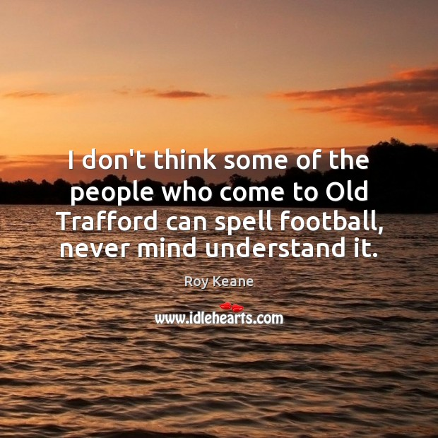 I don't think some of the people who come to Old Trafford Roy Keane Picture Quote