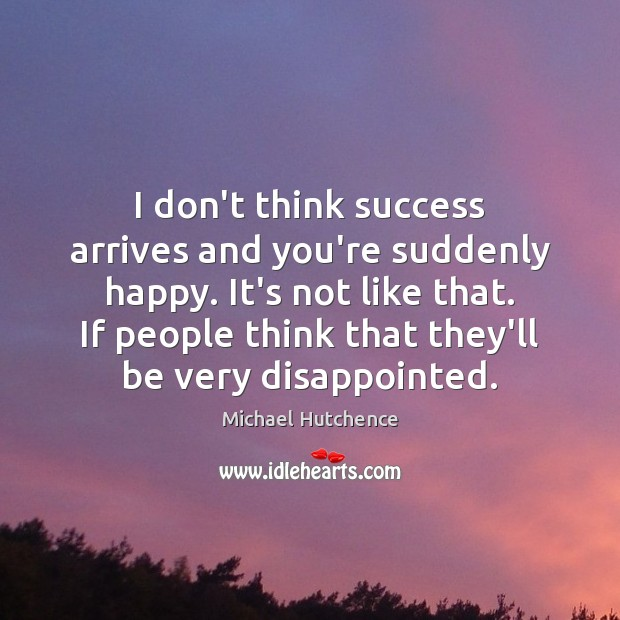 Image, I don't think success arrives and you're suddenly happy. It's not like