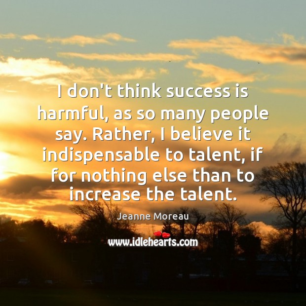 I don't think success is harmful, as so many people say. Rather, Image