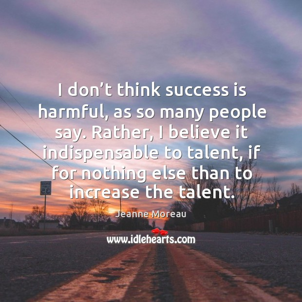 I don't think success is harmful, as so many people say. Image