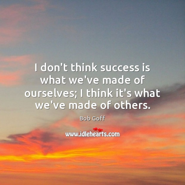 I don't think success is what we've made of ourselves; I think Image