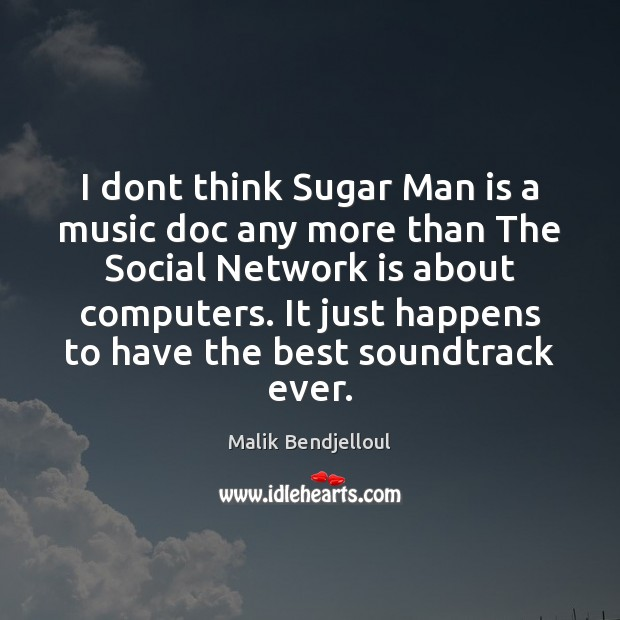 I dont think Sugar Man is a music doc any more than Malik Bendjelloul Picture Quote