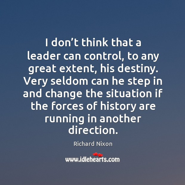 I don't think that a leader can control, to any great extent, his destiny. Image