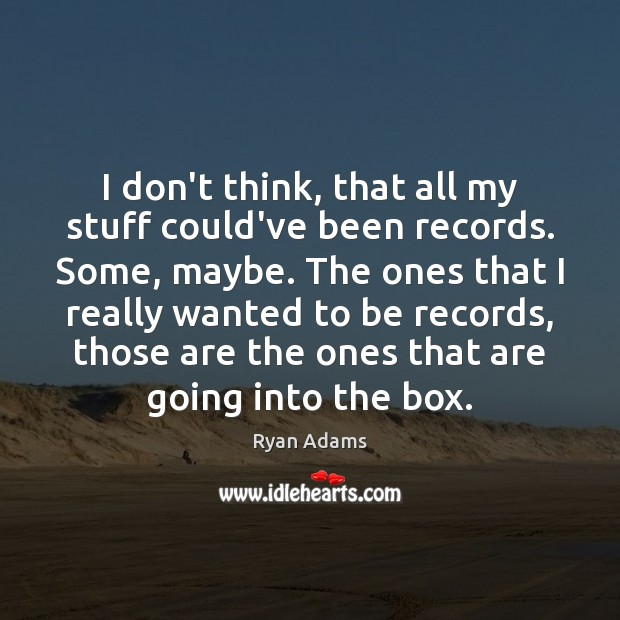 I don't think, that all my stuff could've been records. Some, maybe. Ryan Adams Picture Quote
