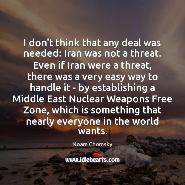 I don't think that any deal was needed: Iran was not a Noam Chomsky Picture Quote