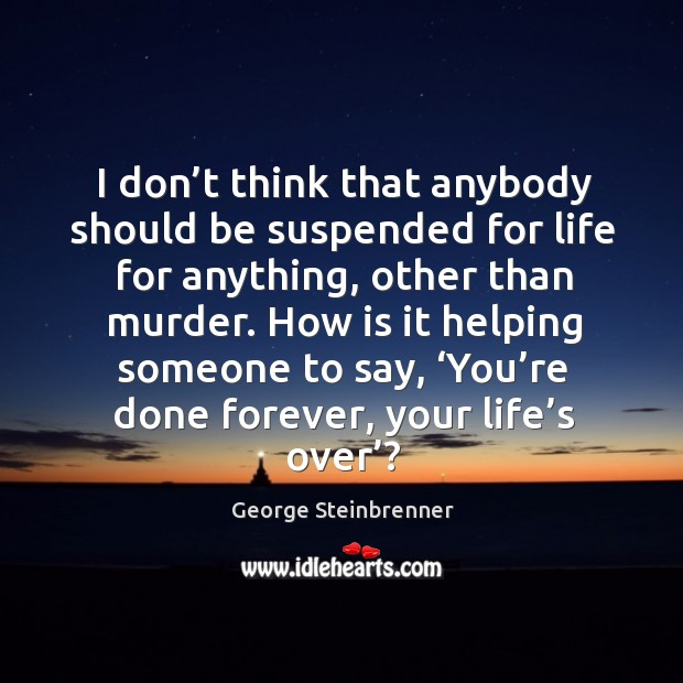 I don't think that anybody should be suspended for life for anything, other than murder. George Steinbrenner Picture Quote