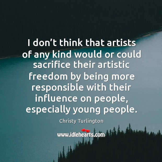 Image, I don't think that artists of any kind would or could sacrifice their artistic freedom by being