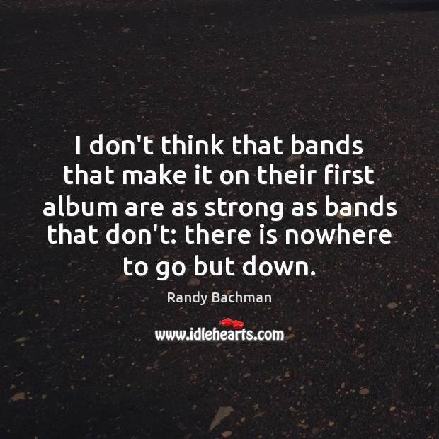I don't think that bands that make it on their first album Randy Bachman Picture Quote