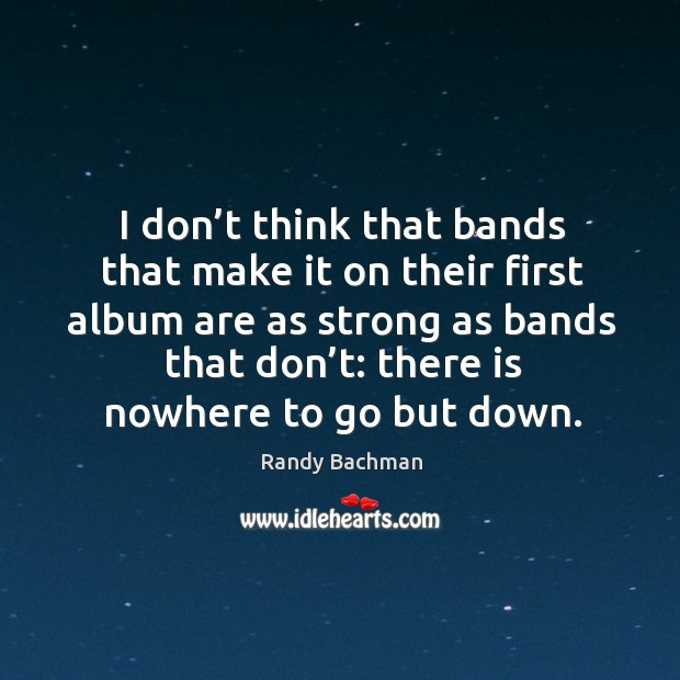 I don't think that bands that make it on their first album are as strong as bands that don't: Randy Bachman Picture Quote