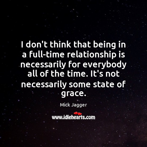 I don't think that being in a full-time relationship is necessarily for Mick Jagger Picture Quote