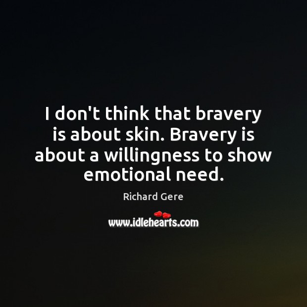 I don't think that bravery is about skin. Bravery is about a Richard Gere Picture Quote