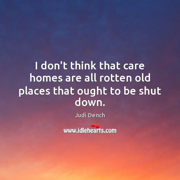 I don't think that care homes are all rotten old places that ought to be shut down. Judi Dench Picture Quote