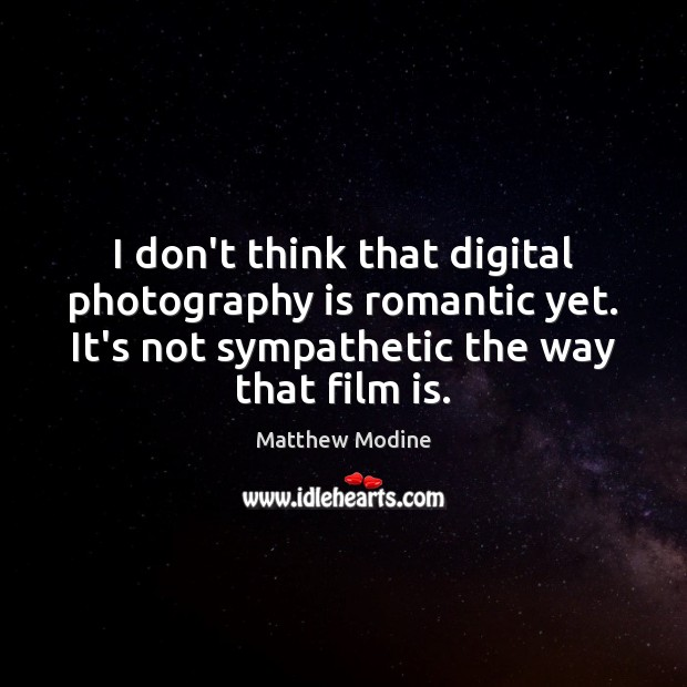 I don't think that digital photography is romantic yet. It's not sympathetic Matthew Modine Picture Quote