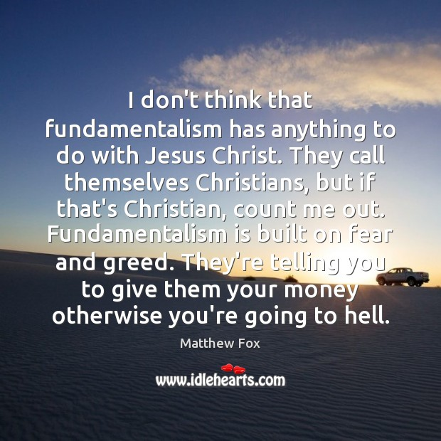 I don't think that fundamentalism has anything to do with Jesus Christ. Matthew Fox Picture Quote