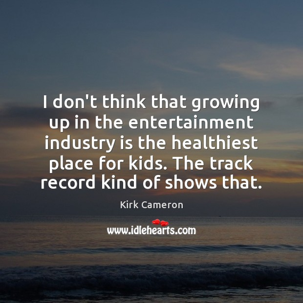 I don't think that growing up in the entertainment industry is the Image