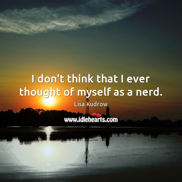 I don't think that I ever thought of myself as a nerd. Lisa Kudrow Picture Quote