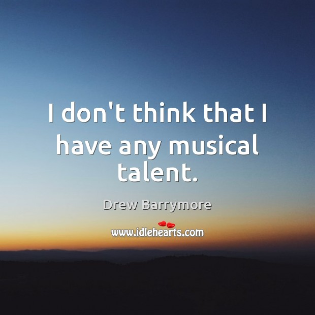 I don't think that I have any musical talent. Drew Barrymore Picture Quote