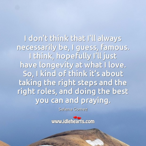 I don't think that I'll always necessarily be, I guess, famous. I Selena Gomez Picture Quote
