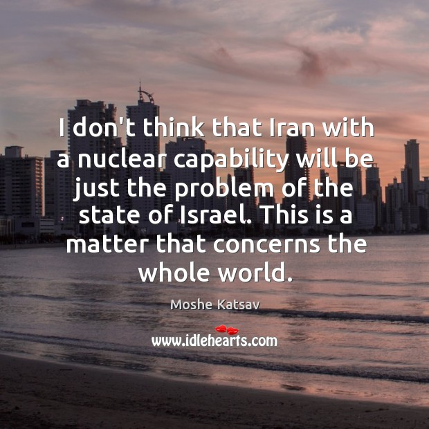 I don't think that Iran with a nuclear capability will be just Moshe Katsav Picture Quote
