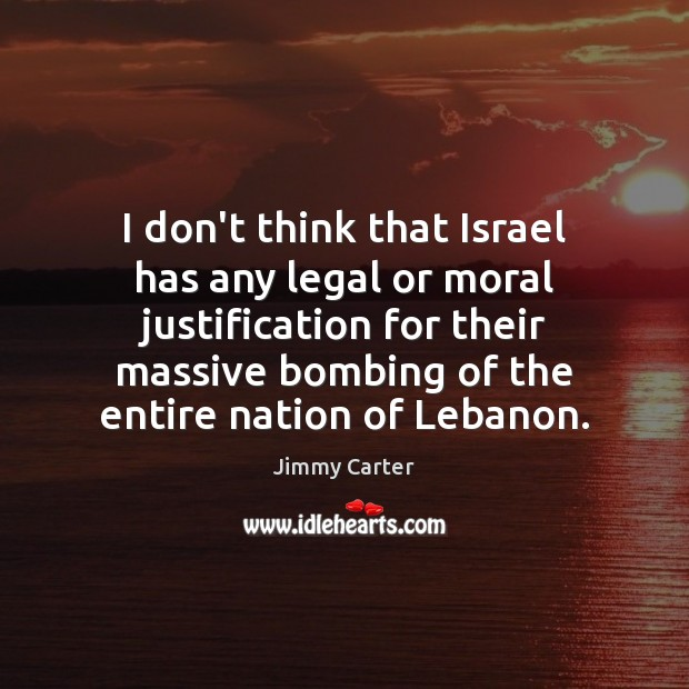 Image, I don't think that Israel has any legal or moral justification for