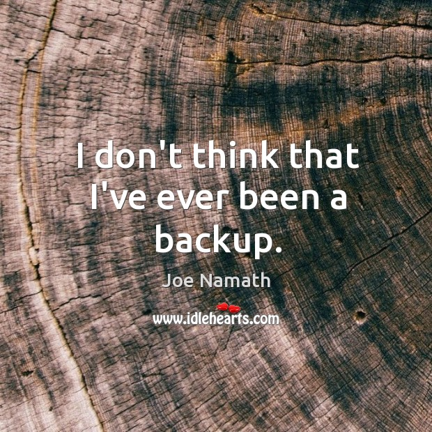 I don't think that I've ever been a backup. Joe Namath Picture Quote