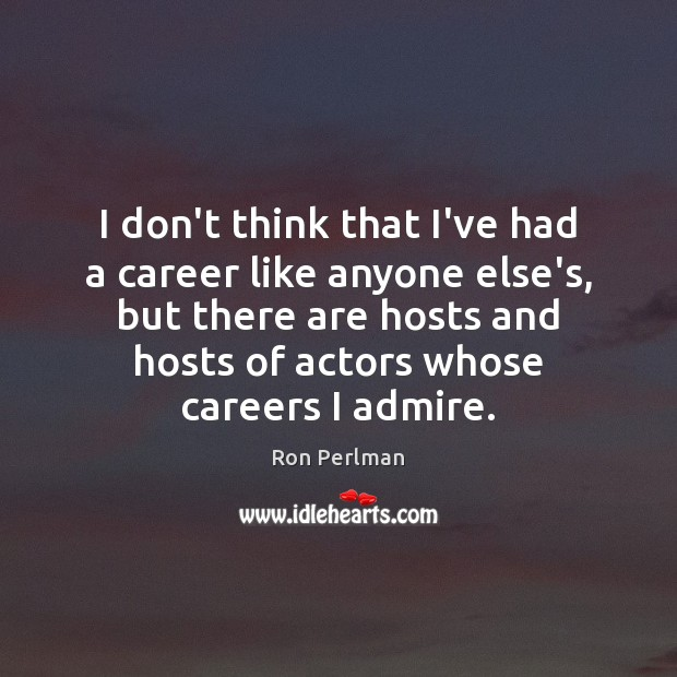Image, I don't think that I've had a career like anyone else's, but