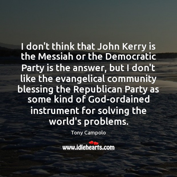 I don't think that John Kerry is the Messiah or the Democratic Image