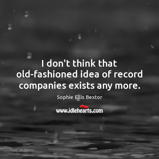 I don't think that old-fashioned idea of record companies exists any more. Sophie Ellis Bextor Picture Quote