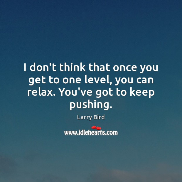 I don't think that once you get to one level, you can relax. You've got to keep pushing. Larry Bird Picture Quote