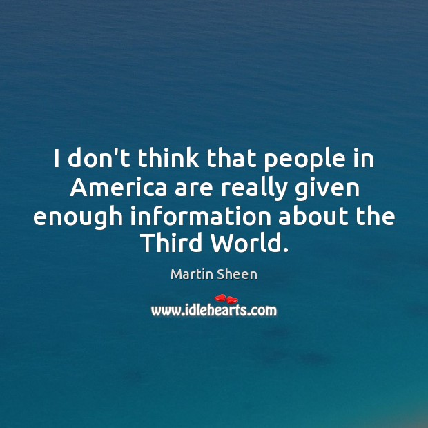 I don't think that people in America are really given enough information Martin Sheen Picture Quote