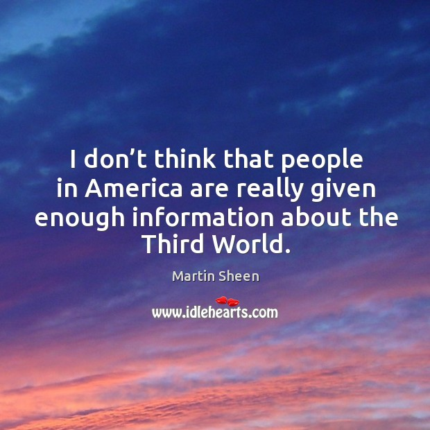 I don't think that people in america are really given enough information about the third world. Martin Sheen Picture Quote