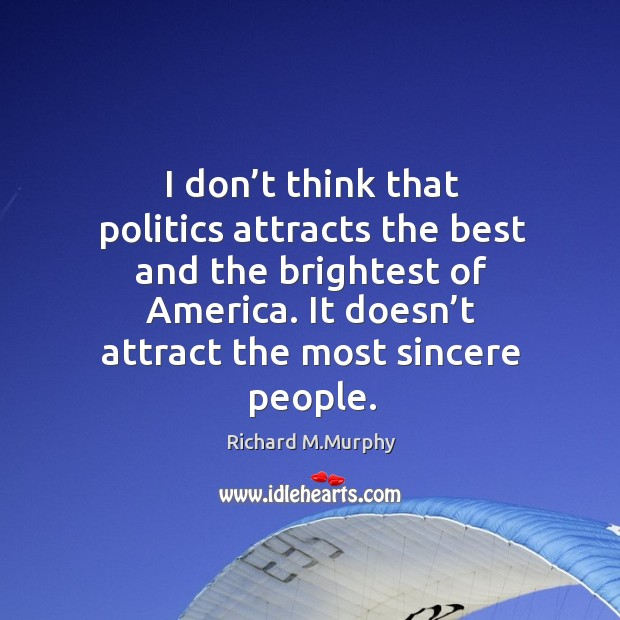 I don't think that politics attracts the best and the brightest of america. It doesn't attract the most sincere people. Image