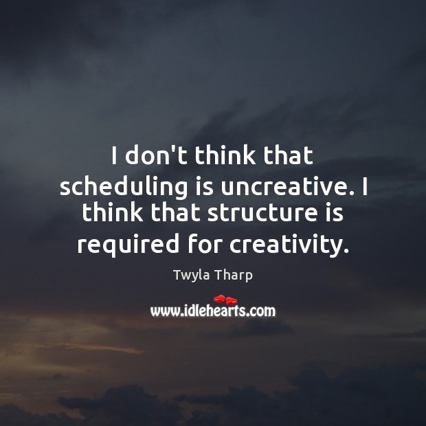 I don't think that scheduling is uncreative. I think that structure is Twyla Tharp Picture Quote