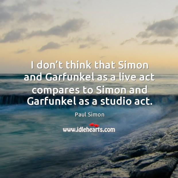 I don't think that simon and garfunkel as a live act compares to simon and garfunkel as a studio act. Image