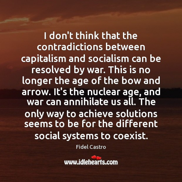 I don't think that the contradictions between capitalism and socialism can be Fidel Castro Picture Quote